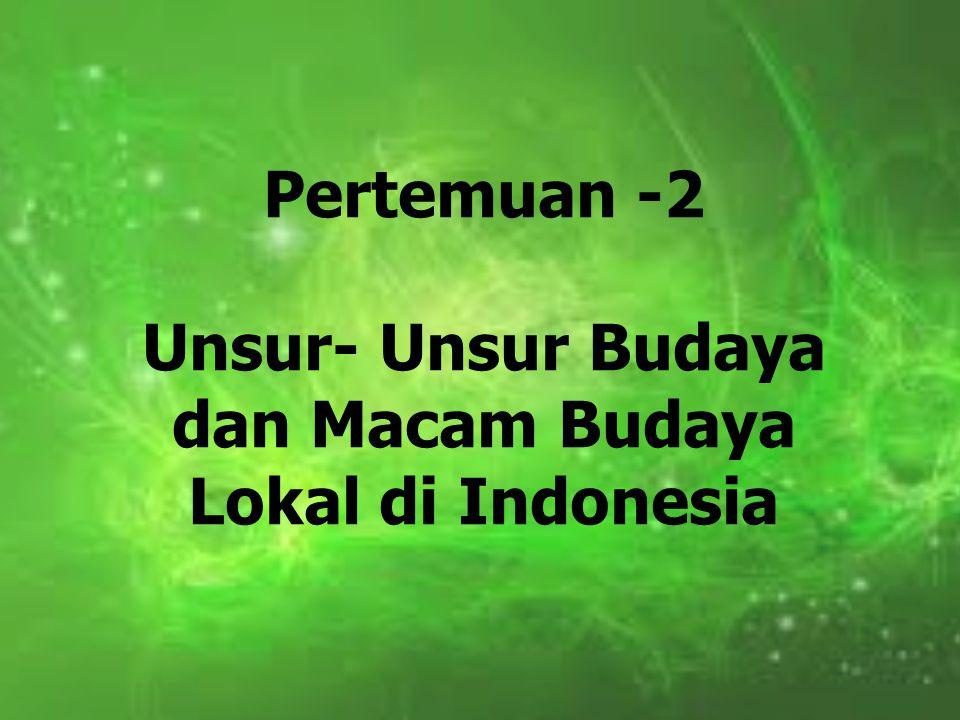 Pertemuan -2 Unsur- Unsur Budaya dan Macam Budaya Lokal di Indonesia