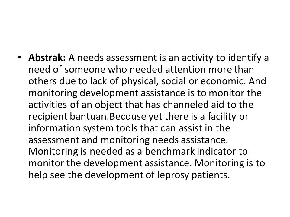 Abstrak: A needs assessment is an activity to identify a need of someone who needed attention more than others due to lack of physical, social or economic.