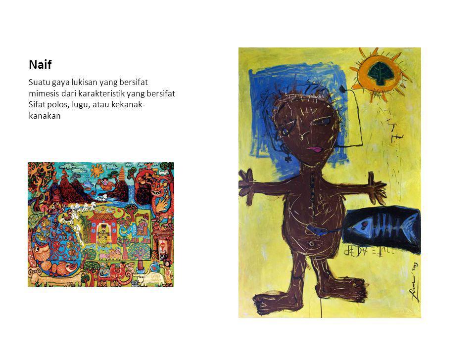 Naif Suatu gaya lukisan yang bersifat mimesis dari karakteristik yang bersifat Sifat polos, lugu, atau kekanak-kanakan.
