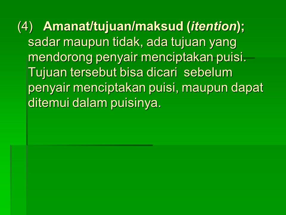(4) Amanat/tujuan/maksud (itention); sadar maupun tidak, ada tujuan yang mendorong penyair menciptakan puisi.
