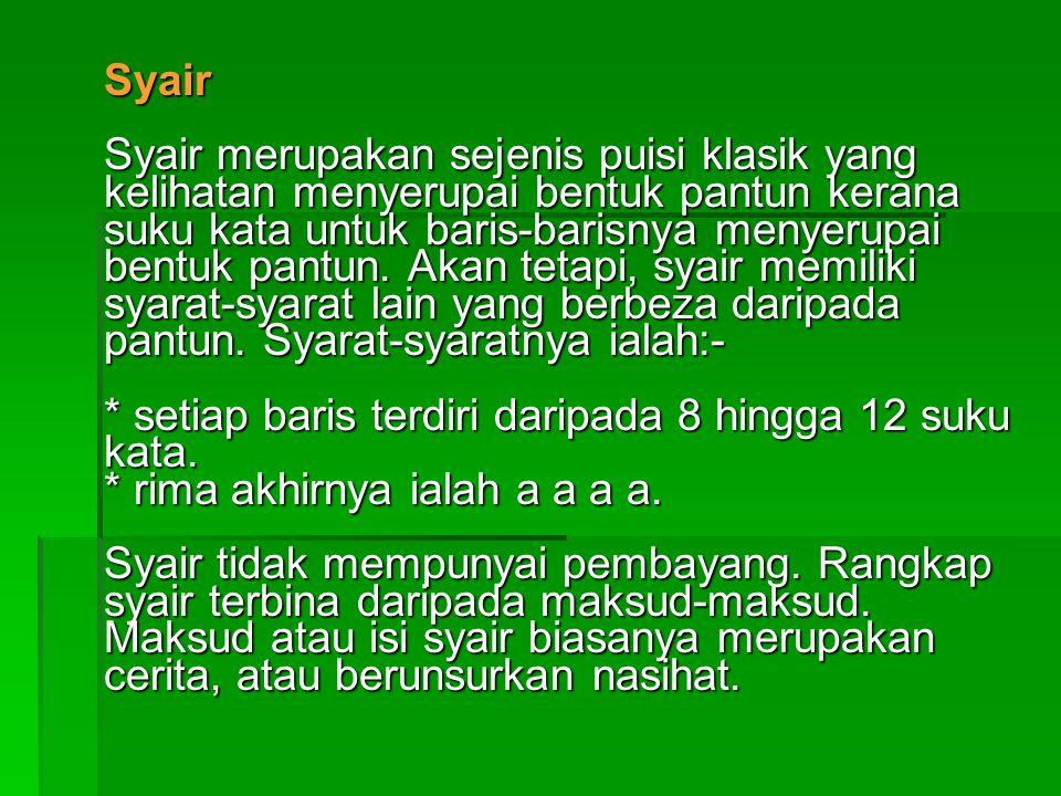 Syair Syair merupakan sejenis puisi klasik yang kelihatan menyerupai bentuk pantun kerana suku kata untuk baris-barisnya menyerupai bentuk pantun.