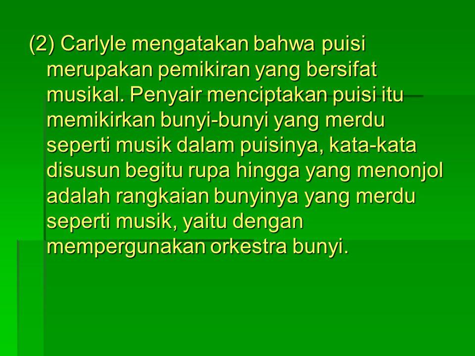 (2) Carlyle mengatakan bahwa puisi merupakan pemikiran yang bersifat musikal.
