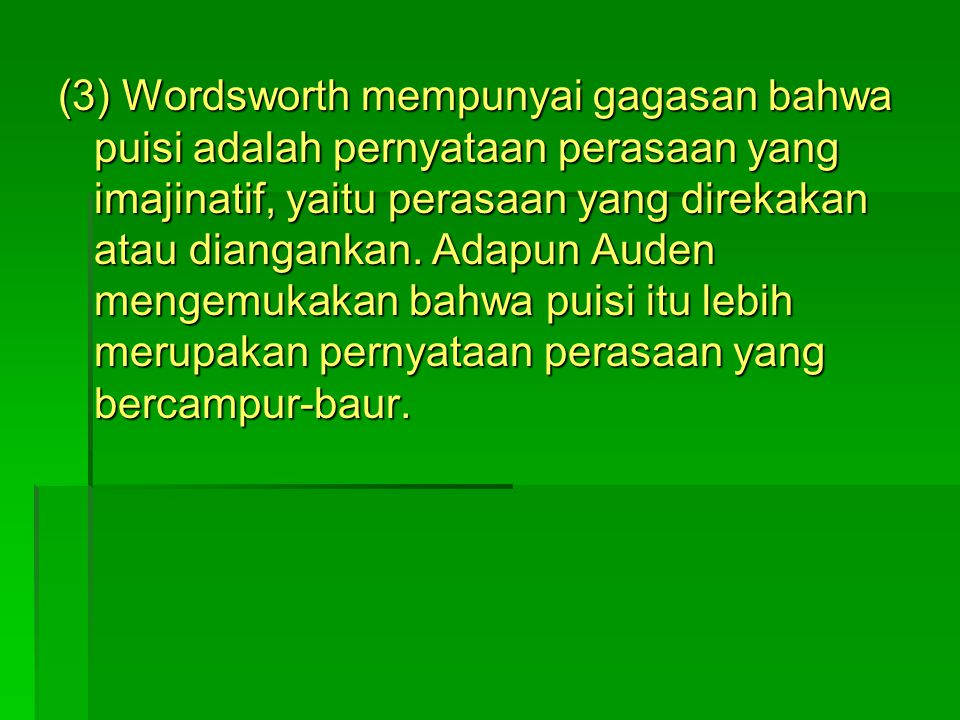(3) Wordsworth mempunyai gagasan bahwa puisi adalah pernyataan perasaan yang imajinatif, yaitu perasaan yang direkakan atau diangankan.