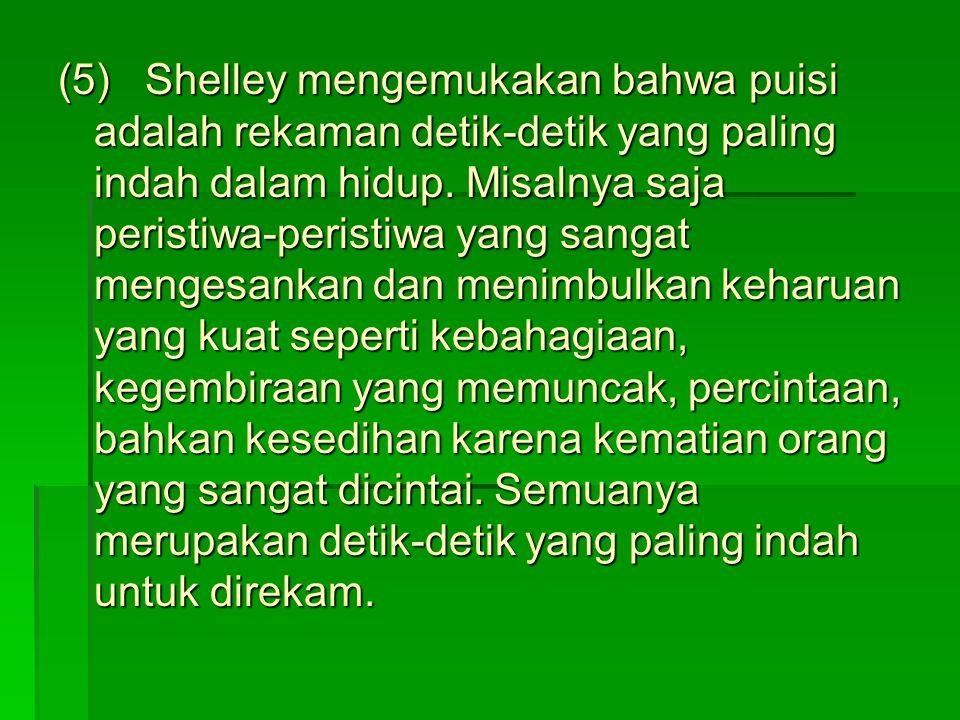 (5) Shelley mengemukakan bahwa puisi adalah rekaman detik-detik yang paling indah dalam hidup.