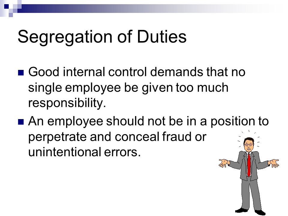 Segregation of Duties Good internal control demands that no single employee be given too much responsibility.