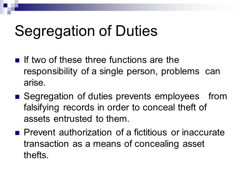 Segregation of Duties If two of these three functions are the responsibility of a single person, problems can arise.