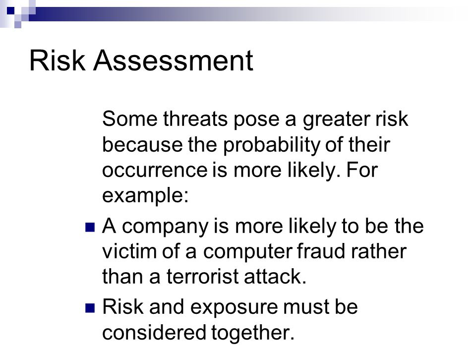 Risk Assessment Some threats pose a greater risk because the probability of their occurrence is more likely. For example: