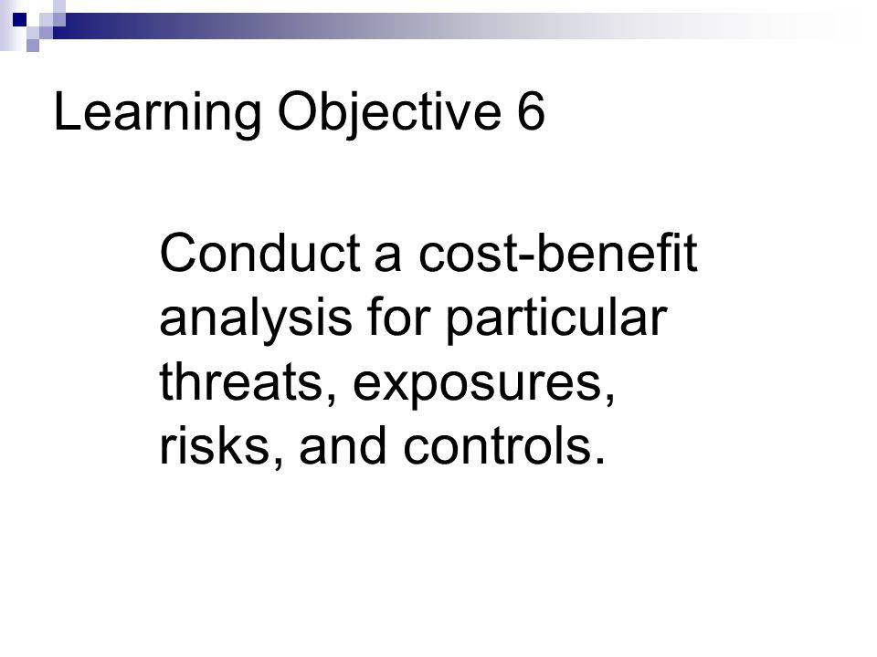 Learning Objective 6 Conduct a cost-benefit analysis for particular threats, exposures, risks, and controls.