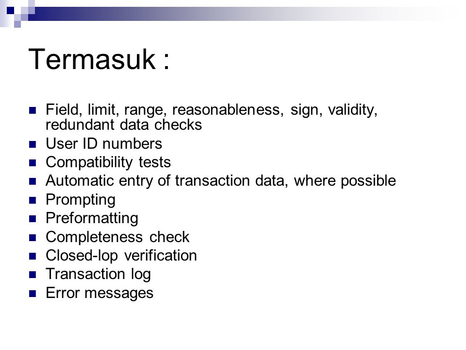 Termasuk : Field, limit, range, reasonableness, sign, validity, redundant data checks. User ID numbers.