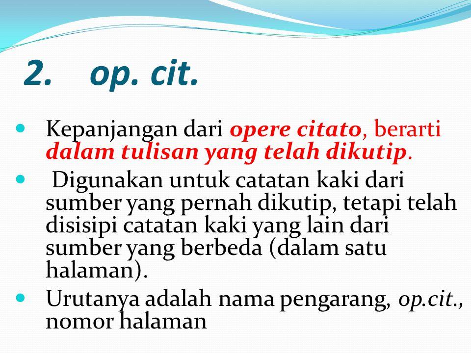 2. op. cit. Kepanjangan dari opere citato, berarti dalam tulisan yang telah dikutip.