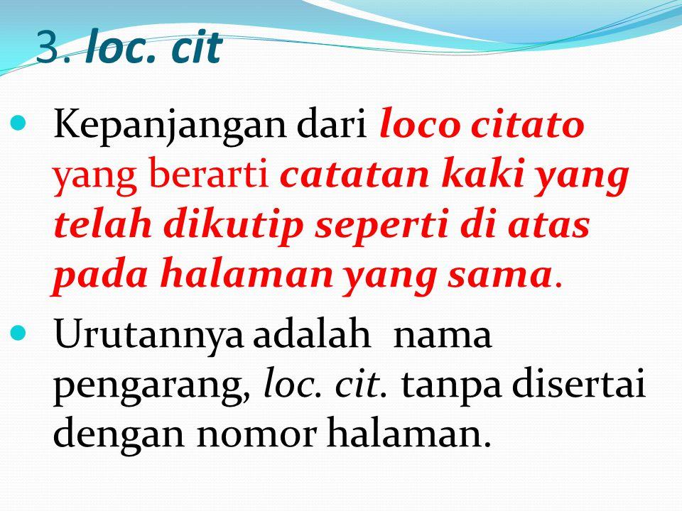 3. loc. cit Kepanjangan dari loco citato yang berarti catatan kaki yang telah dikutip seperti di atas pada halaman yang sama.