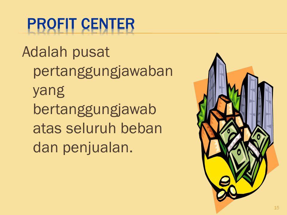 Profit Center Adalah pusat pertanggungjawaban yang bertanggungjawab atas seluruh beban dan penjualan.