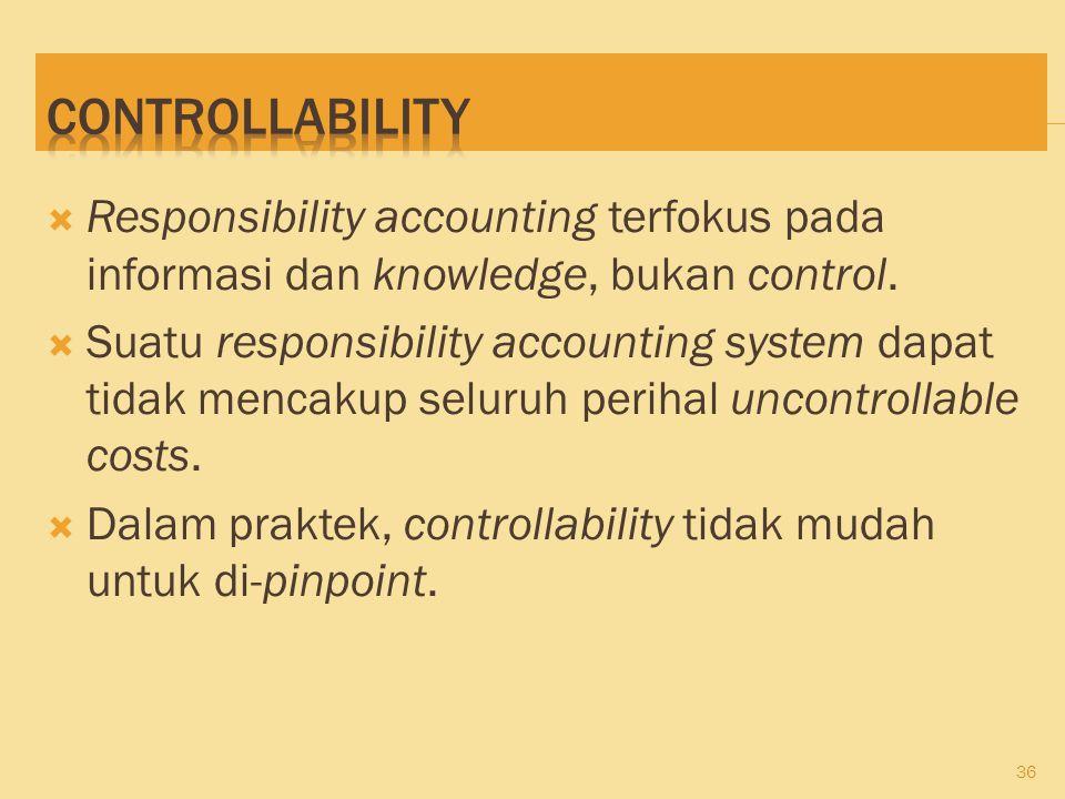 Controllability Responsibility accounting terfokus pada informasi dan knowledge, bukan control.