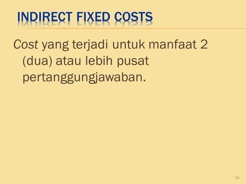 Indirect Fixed Costs Cost yang terjadi untuk manfaat 2 (dua) atau lebih pusat pertanggungjawaban.