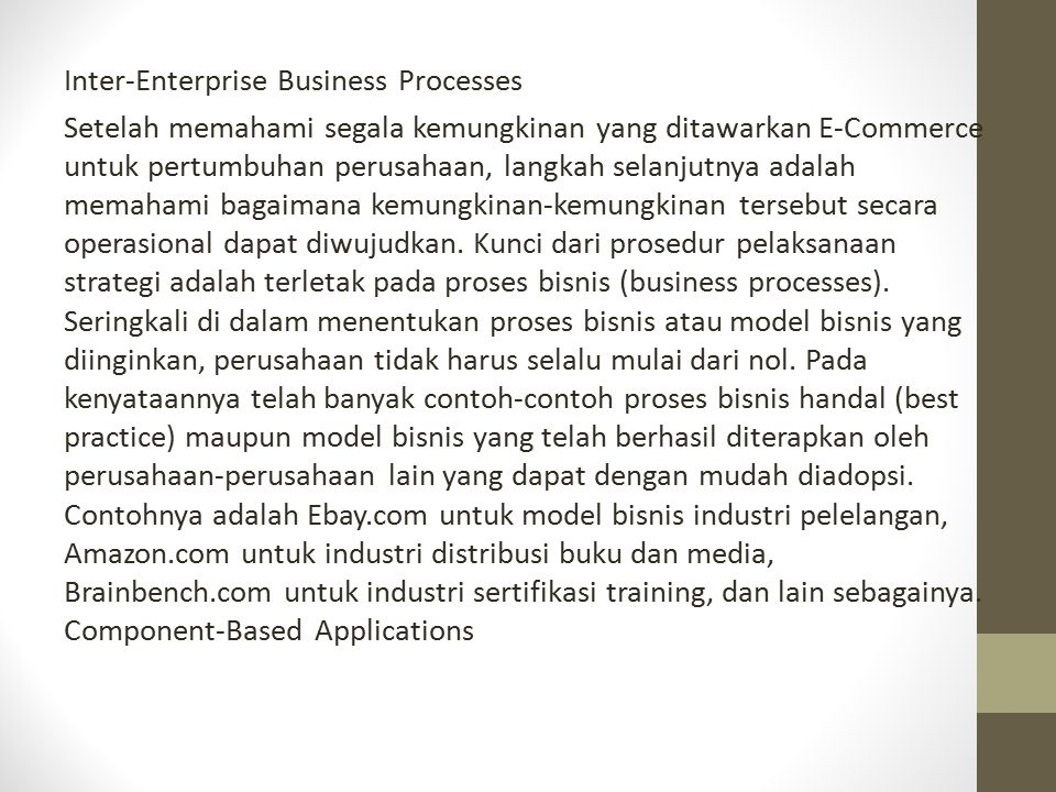 Inter-Enterprise Business Processes Setelah memahami segala kemungkinan yang ditawarkan E-Commerce untuk pertumbuhan perusahaan, langkah selanjutnya adalah memahami bagaimana kemungkinan-kemungkinan tersebut secara operasional dapat diwujudkan.