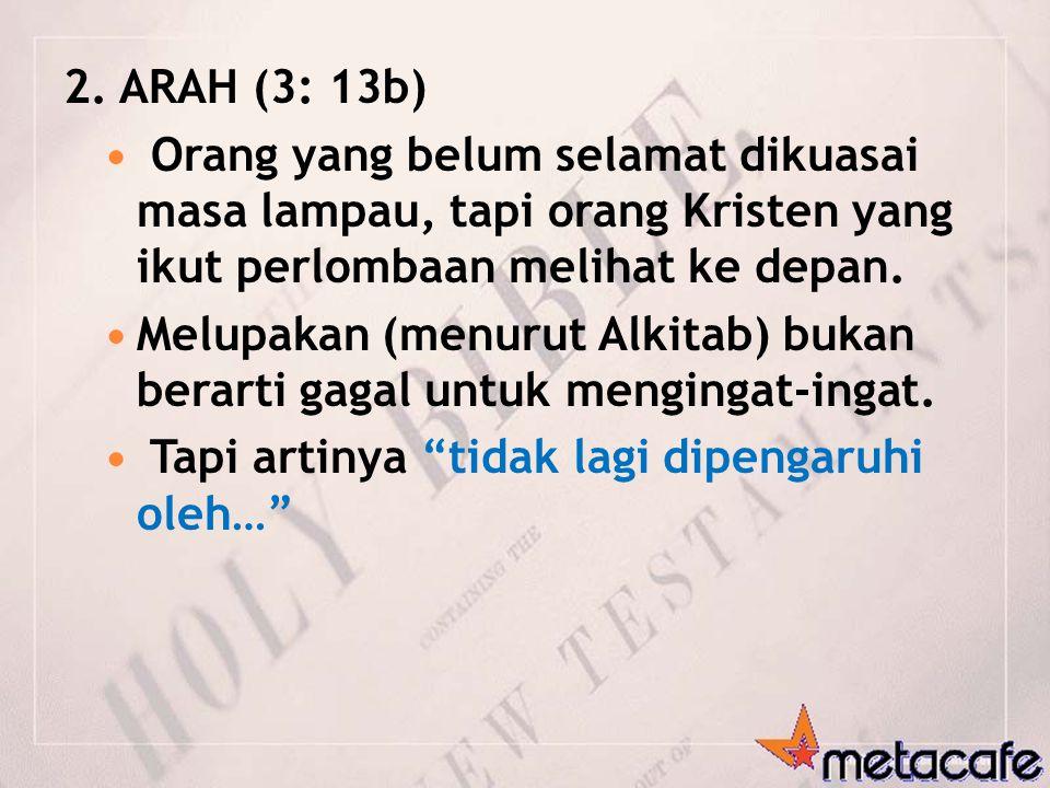 2. ARAH (3: 13b) Orang yang belum selamat dikuasai masa lampau, tapi orang Kristen yang ikut perlombaan melihat ke depan.
