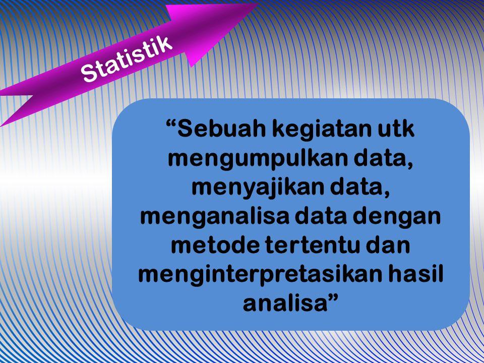 Statistik Sebuah kegiatan utk mengumpulkan data, menyajikan data, menganalisa data dengan metode tertentu dan menginterpretasikan hasil analisa