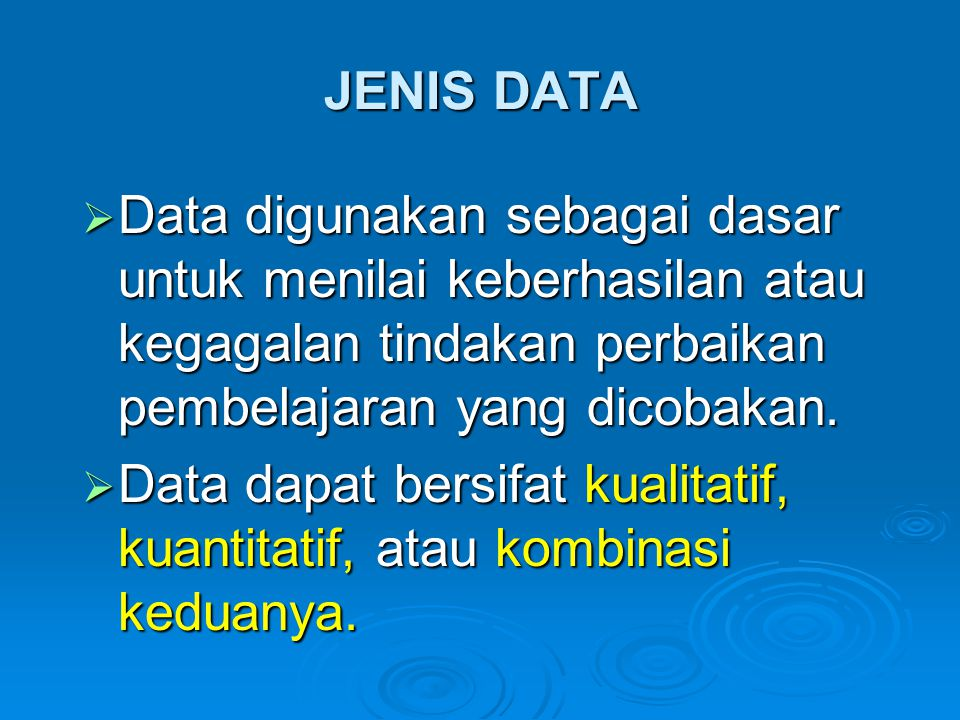 JENIS DATA Data digunakan sebagai dasar untuk menilai keberhasilan atau kegagalan tindakan perbaikan pembelajaran yang dicobakan.