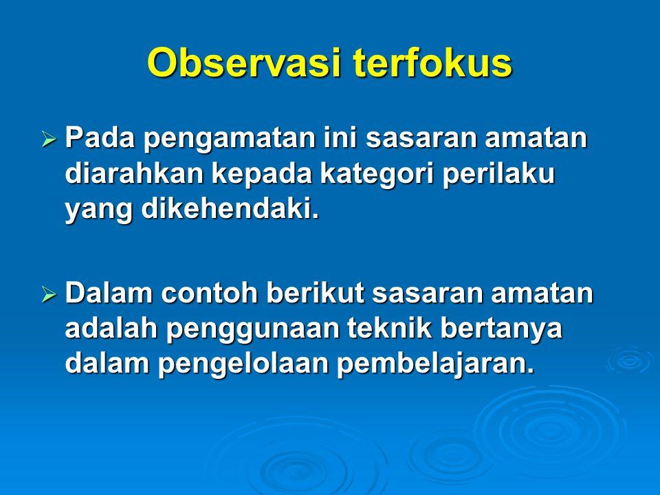 Observasi terfokus Pada pengamatan ini sasaran amatan diarahkan kepada kategori perilaku yang dikehendaki.