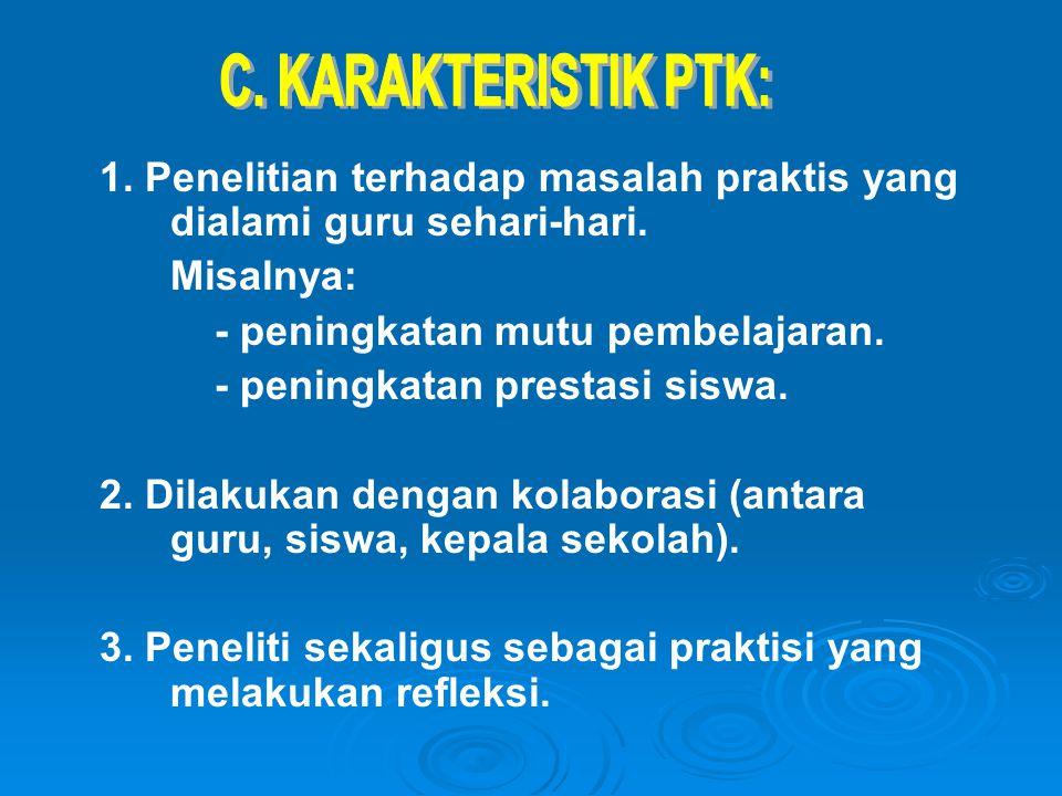 C. KARAKTERISTIK PTK: 1. Penelitian terhadap masalah praktis yang dialami guru sehari-hari. Misalnya:
