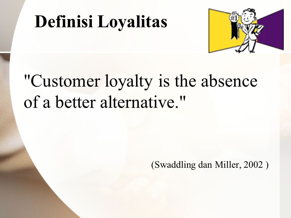 Definisi Loyalitas Customer loyalty is the absence of a better alternative. (Swaddling dan Miller, 2002 )