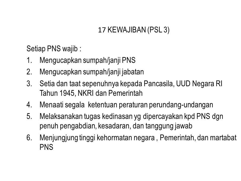 17 KEWAJIBAN (PSL 3) Setiap PNS wajib : Mengucapkan sumpah/janji PNS