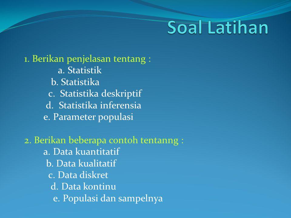 Soal Latihan 1. Berikan penjelasan tentang : a. Statistik