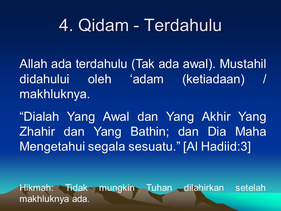 4. Qidam - Terdahulu Allah ada terdahulu (Tak ada awal). Mustahil didahului oleh 'adam (ketiadaan) / makhluknya.