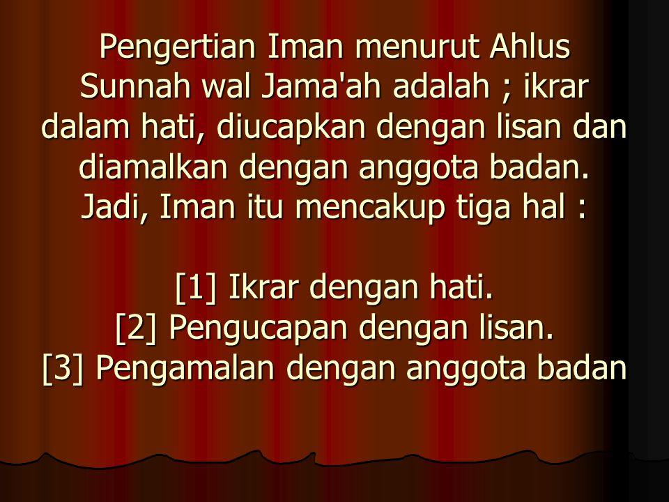 Pengertian Iman menurut Ahlus Sunnah wal Jama ah adalah ; ikrar dalam hati, diucapkan dengan lisan dan diamalkan dengan anggota badan.