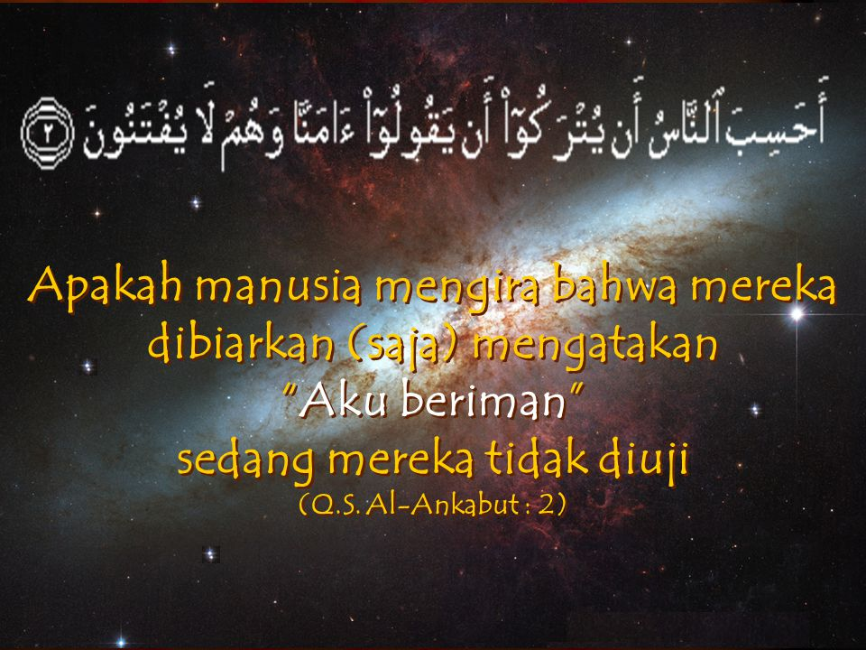 Apakah manusia mengira bahwa mereka dibiarkan (saja) mengatakan Aku beriman sedang mereka tidak diuji (Q.S. Al-Ankabut : 2)