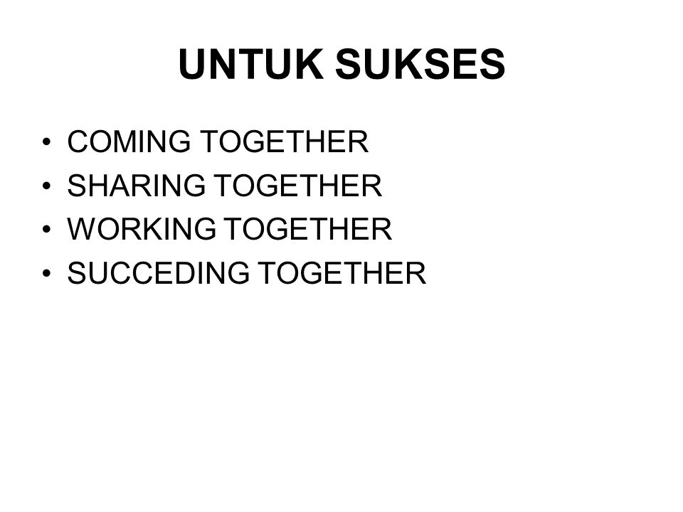 UNTUK SUKSES COMING TOGETHER SHARING TOGETHER WORKING TOGETHER