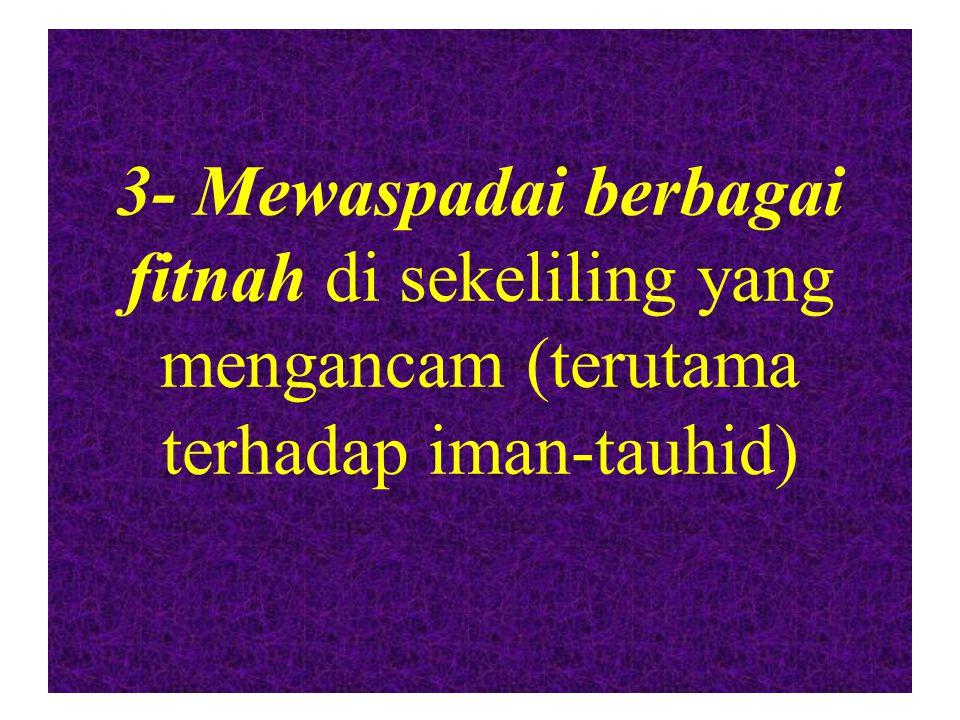 3- Mewaspadai berbagai fitnah di sekeliling yang mengancam (terutama terhadap iman-tauhid)