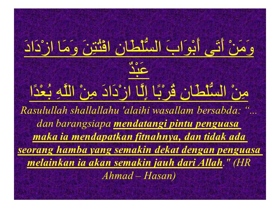وَمَنْ أَتَى أَبْوَابَ السُّلْطَانِ افْتُتِنَ وَمَا ازْدَادَ عَبْدٌ مِنْ السُّلْطَانِ قُرْبًا إِلَّا ازْدَادَ مِنْ اللَّهِ بُعْدًا Rasulullah shallallahu alaihi wasallam bersabda: ...