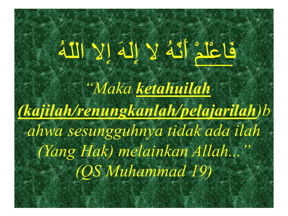 فَاعْلَمْ أَنَّهُ لا إِلَهَ إِلا اللَّهُ Maka ketahuilah (kajilah/renungkanlah/pelajarilah)bahwa sesungguhnya tidak ada ilah (Yang Hak) melainkan Allah... (QS Muhammad 19)