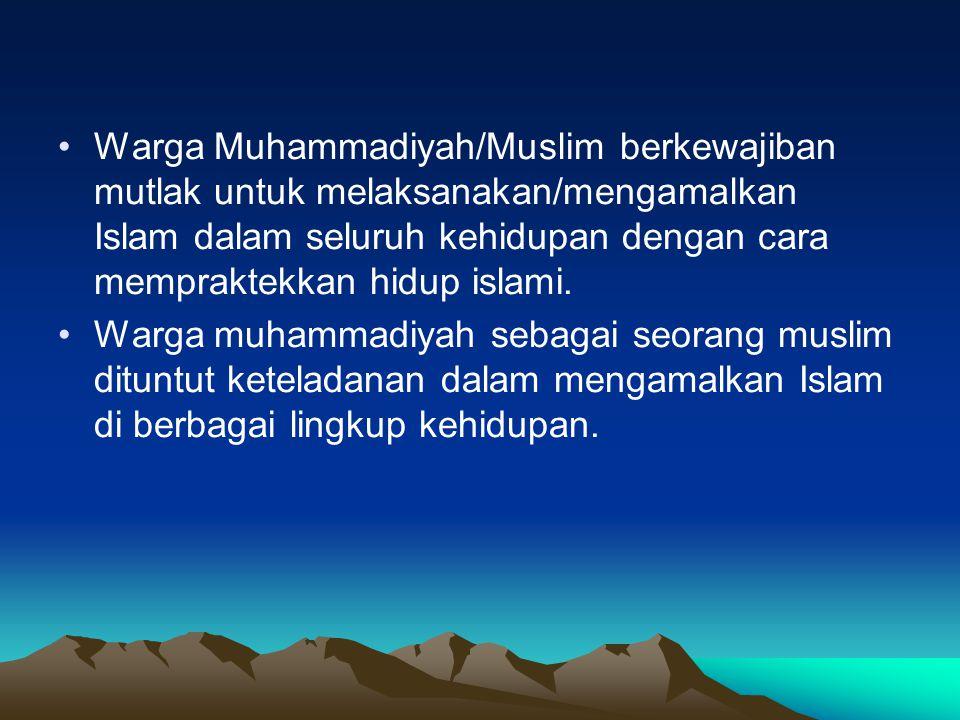 Warga Muhammadiyah/Muslim berkewajiban mutlak untuk melaksanakan/mengamalkan Islam dalam seluruh kehidupan dengan cara mempraktekkan hidup islami.