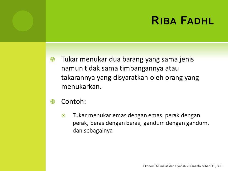 Riba Fadhl Tukar menukar dua barang yang sama jenis namun tidak sama timbangannya atau takarannya yang disyaratkan oleh orang yang menukarkan.