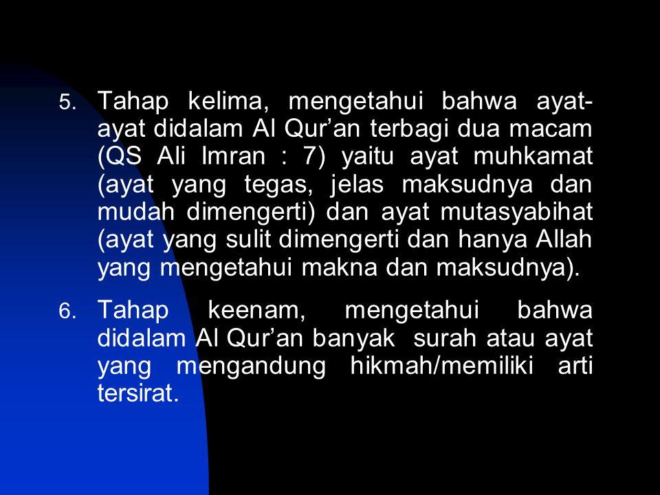 Tahap kelima, mengetahui bahwa ayat-ayat didalam Al Qur'an terbagi dua macam (QS Ali Imran : 7) yaitu ayat muhkamat (ayat yang tegas, jelas maksudnya dan mudah dimengerti) dan ayat mutasyabihat (ayat yang sulit dimengerti dan hanya Allah yang mengetahui makna dan maksudnya).