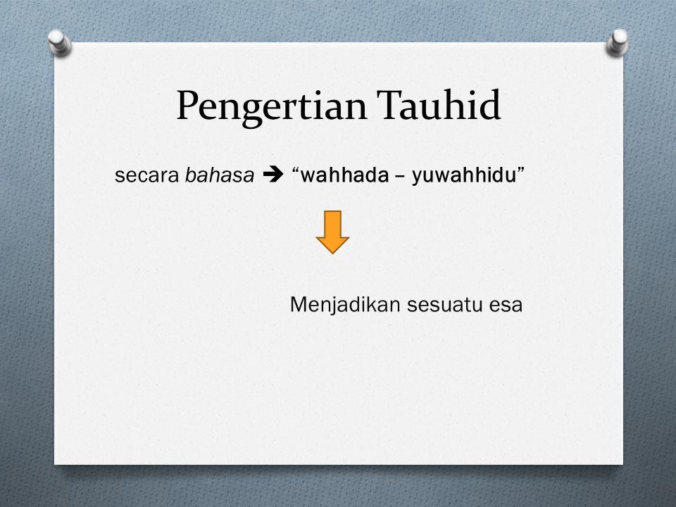 Pengertian Tauhid secara bahasa  wahhada – yuwahhidu Menjadikan sesuatu esa