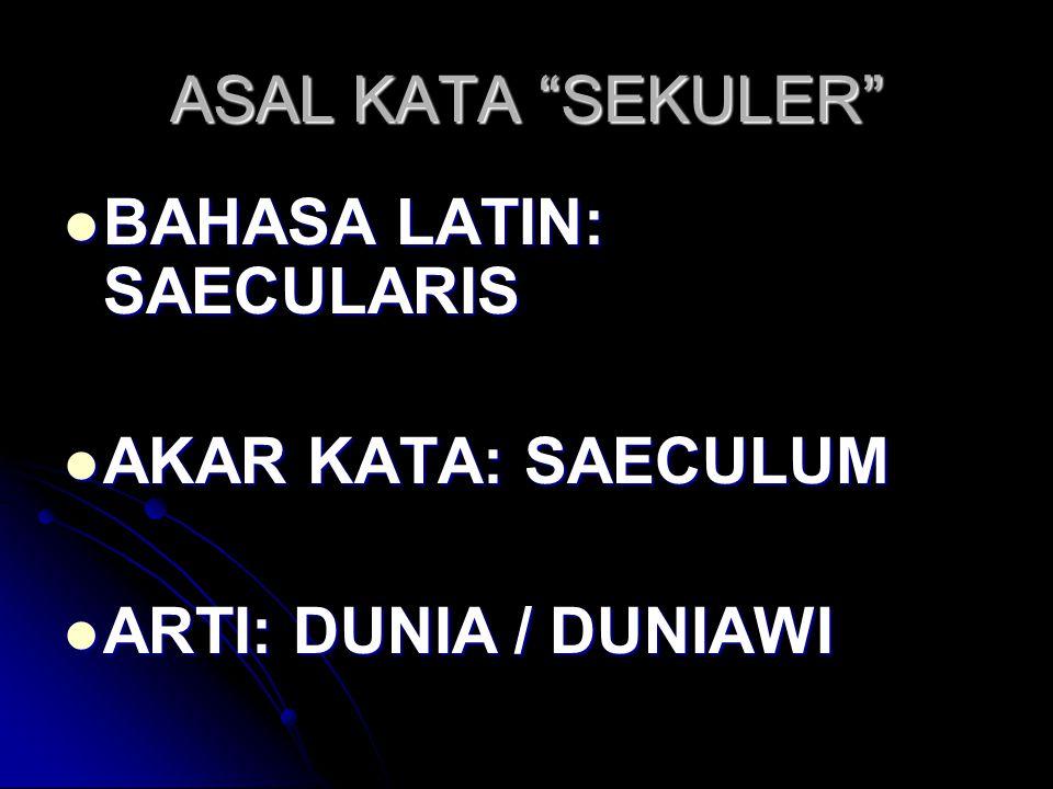 ASAL KATA SEKULER BAHASA LATIN: SAECULARIS AKAR KATA: SAECULUM ARTI: DUNIA / DUNIAWI