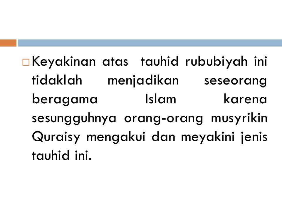 Keyakinan atas tauhid rububiyah ini tidaklah menjadikan seseorang beragama Islam karena sesungguhnya orang-orang musyrikin Quraisy mengakui dan meyakini jenis tauhid ini.