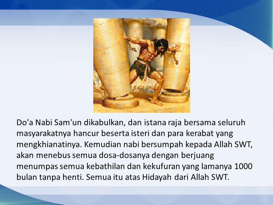 Do a Nabi Sam un dikabulkan, dan istana raja bersama seluruh masyarakatnya hancur beserta isteri dan para kerabat yang mengkhianatinya.