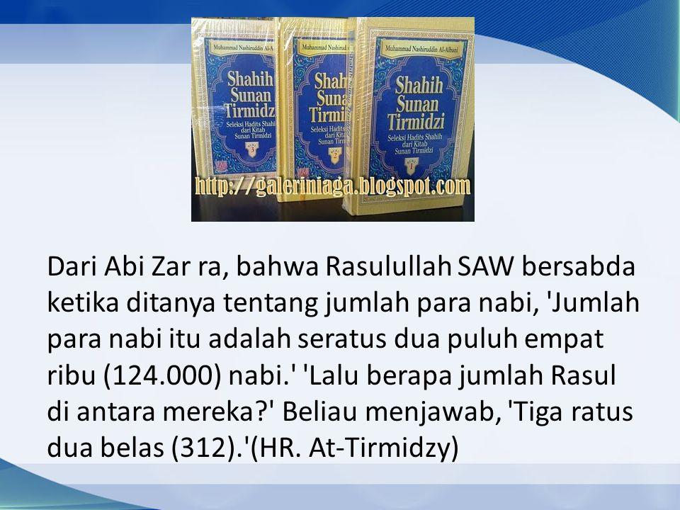 Dari Abi Zar ra, bahwa Rasulullah SAW bersabda ketika ditanya tentang jumlah para nabi, Jumlah para nabi itu adalah seratus dua puluh empat ribu (124.000) nabi. Lalu berapa jumlah Rasul di antara mereka Beliau menjawab, Tiga ratus dua belas (312). (HR.