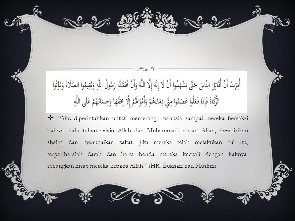 Aku diperintahkan untuk memerangi manusia sampai mereka bersaksi bahwa tiada tuhan selain Allah dan Muhammad utusan Allah, mendirikan shalat, dan menunaikan zakat.