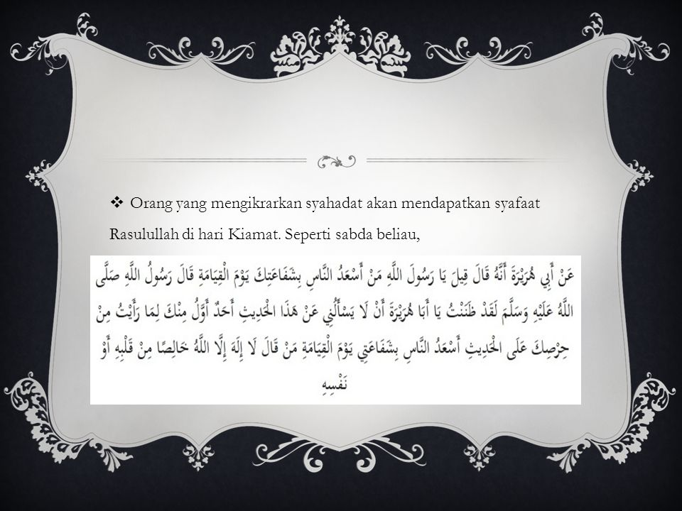 Orang yang mengikrarkan syahadat akan mendapatkan syafaat Rasulullah di hari Kiamat.