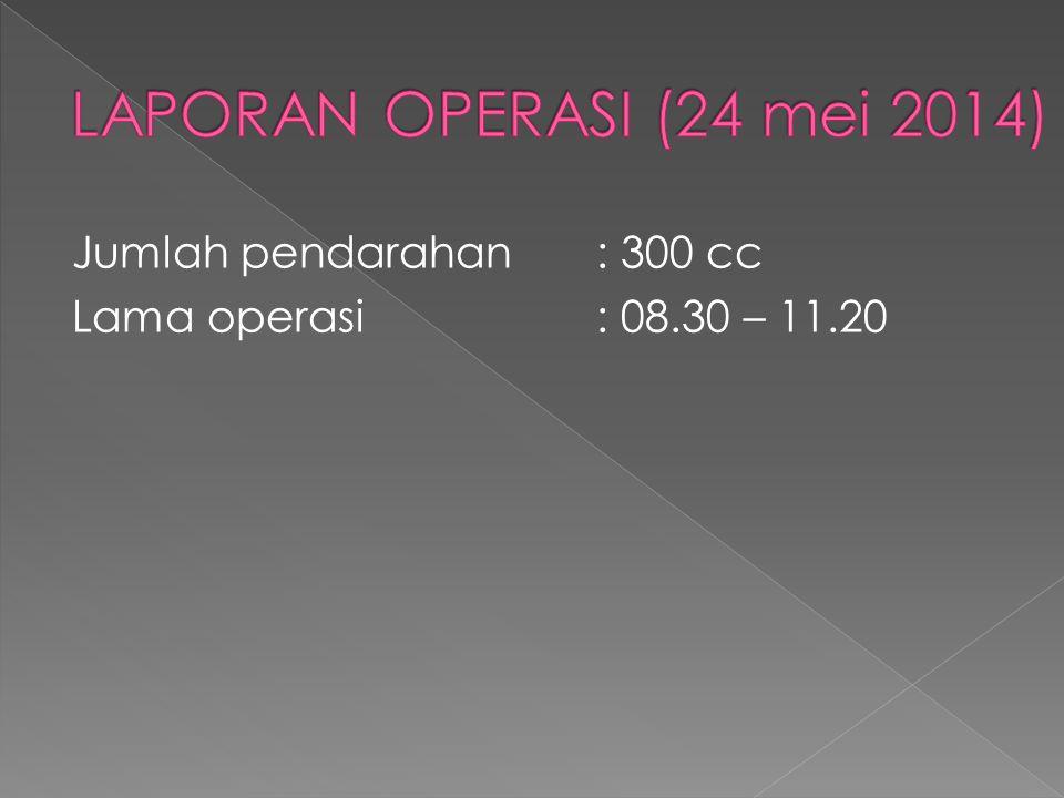 LAPORAN OPERASI (24 mei 2014) Jumlah pendarahan : 300 cc Lama operasi : 08.30 – 11.20