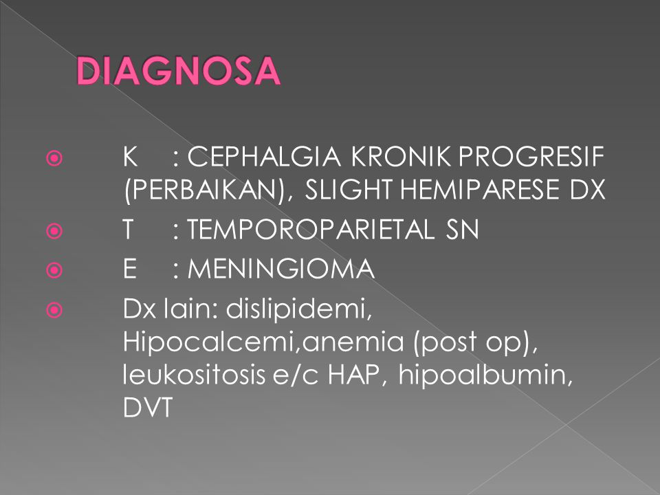 DIAGNOSA K : CEPHALGIA KRONIK PROGRESIF (PERBAIKAN), SLIGHT HEMIPARESE DX. T : TEMPOROPARIETAL SN.
