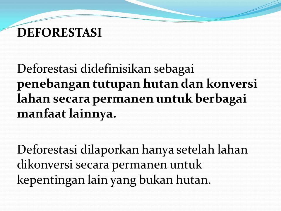 DEFORESTASI Deforestasi didefinisikan sebagai penebangan tutupan hutan dan konversi lahan secara permanen untuk berbagai manfaat lainnya.