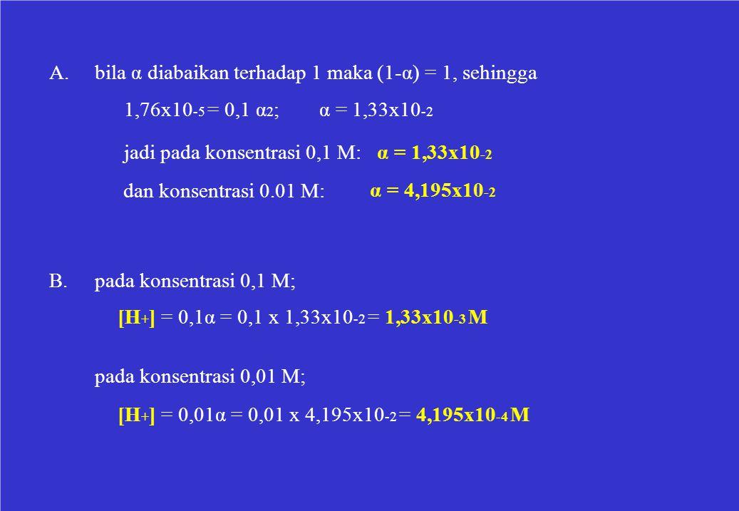A. bila α diabaikan terhadap 1 maka (1-α) = 1, sehingga. 1,76x10-5 = 0,1 α2; α = 1,33x10-2. jadi pada konsentrasi 0,1 M: α = 1,33x10-2.