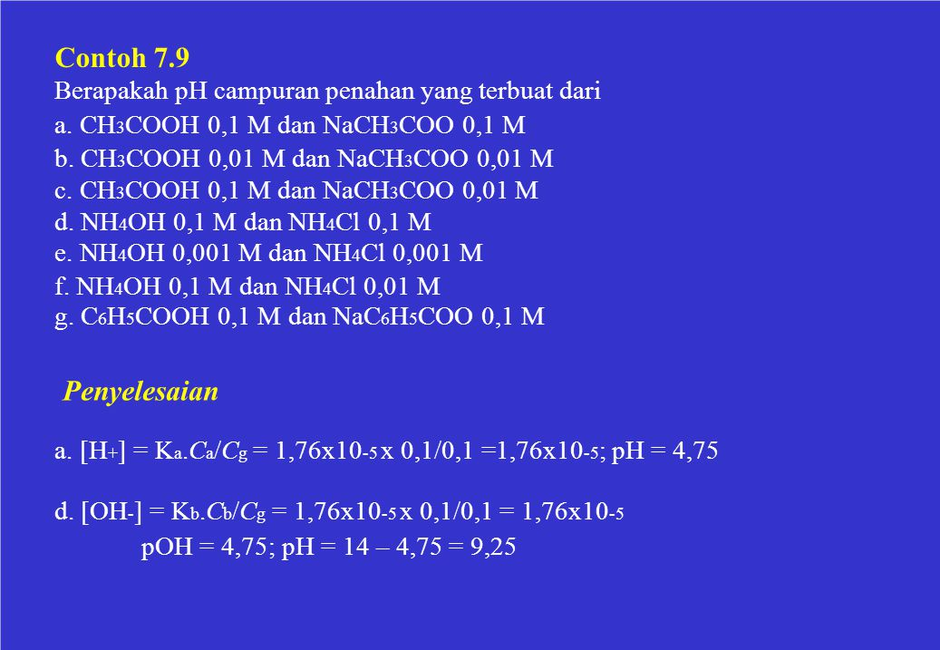 Contoh 7.9 Berapakah pH campuran penahan yang terbuat dari. a. CH3COOH 0,1 M dan NaCH3COO 0,1 M. b. CH3COOH 0,01 M dan NaCH3COO 0,01 M.