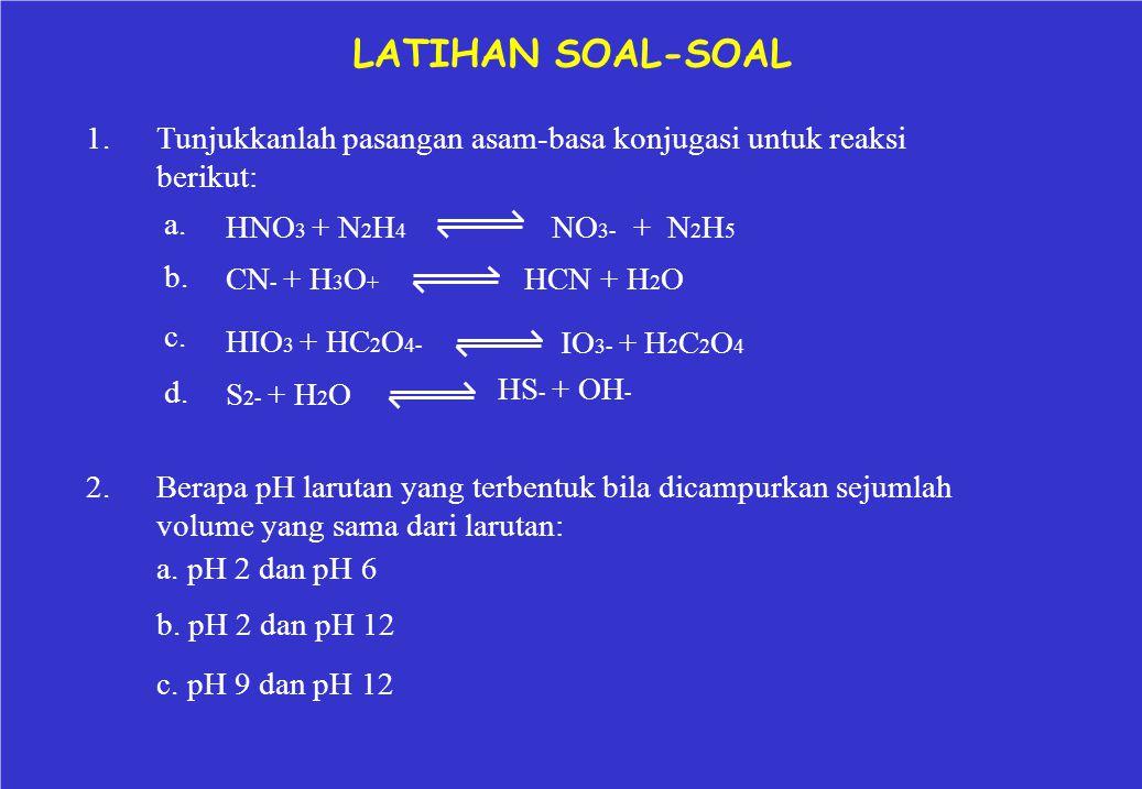 LATIHAN SOAL-SOAL 1. Tunjukkanlah pasangan asam-basa konjugasi untuk reaksi. berikut: a. b. c.